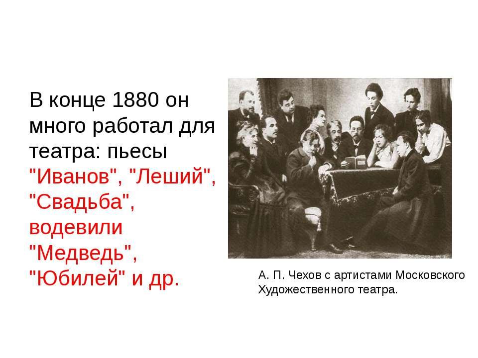 """В конце 1880 он много работал для театра: пьесы """"Иванов"""", """"Леший"""", """"Свадьба"""",..."""