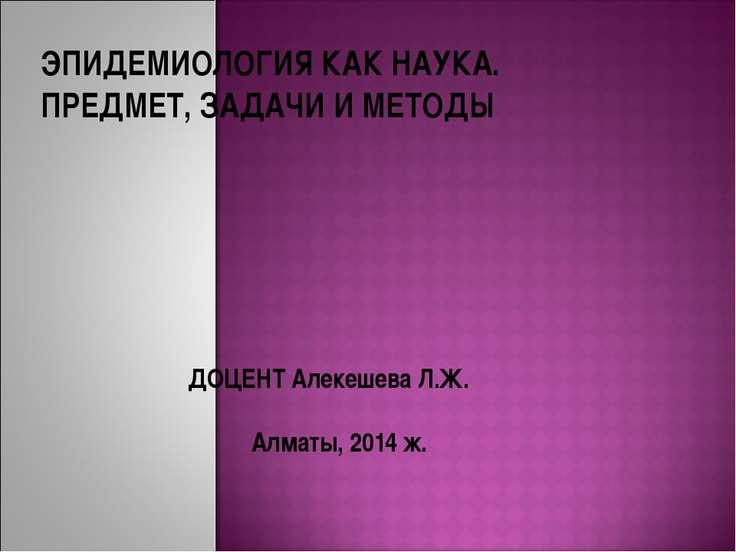 ЭПИДЕМИОЛОГИЯ КАК НАУКА. ПРЕДМЕТ, ЗАДАЧИ И МЕТОДЫ ДОЦЕНТ Алекешева Л.Ж. Алмат...