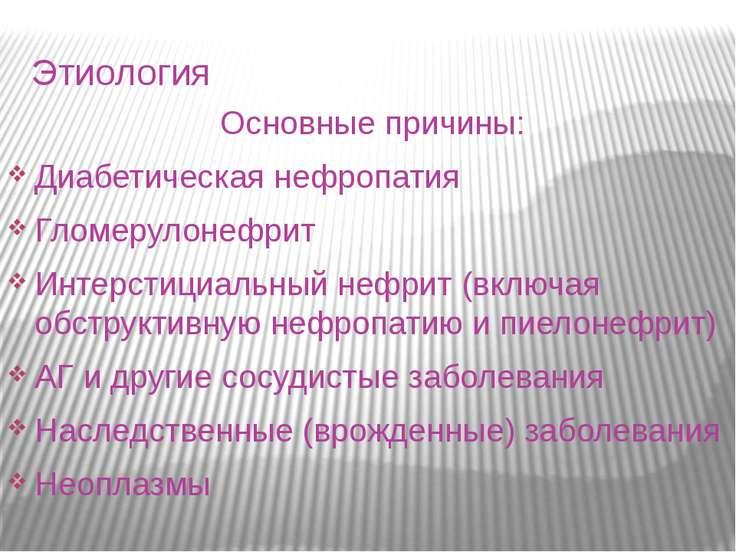 Этиология Основные причины: Диабетическая нефропатия Гломерулонефрит Интерсти...