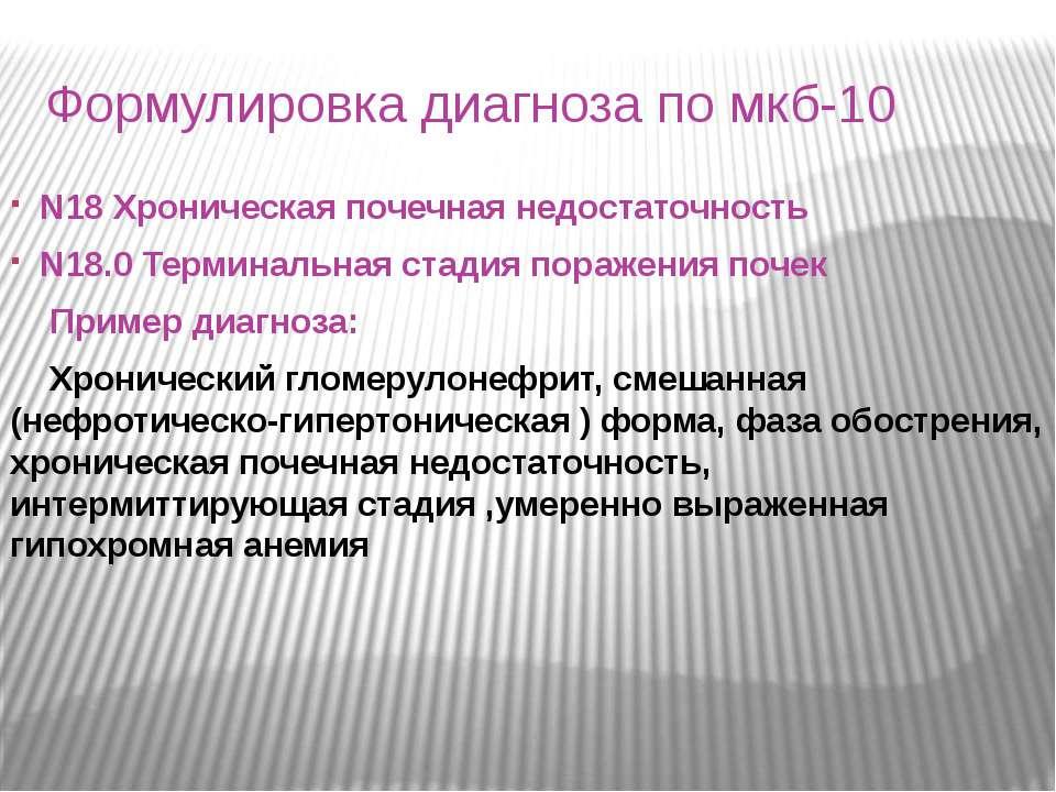 Формулировка диагноза по мкб-10 N18 Хроническая почечная недостаточность N18....