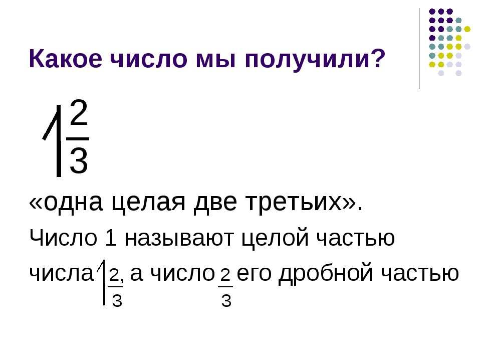 Какое число мы получили? 2 3 «одна целая две третьих». Число 1 называют целой...