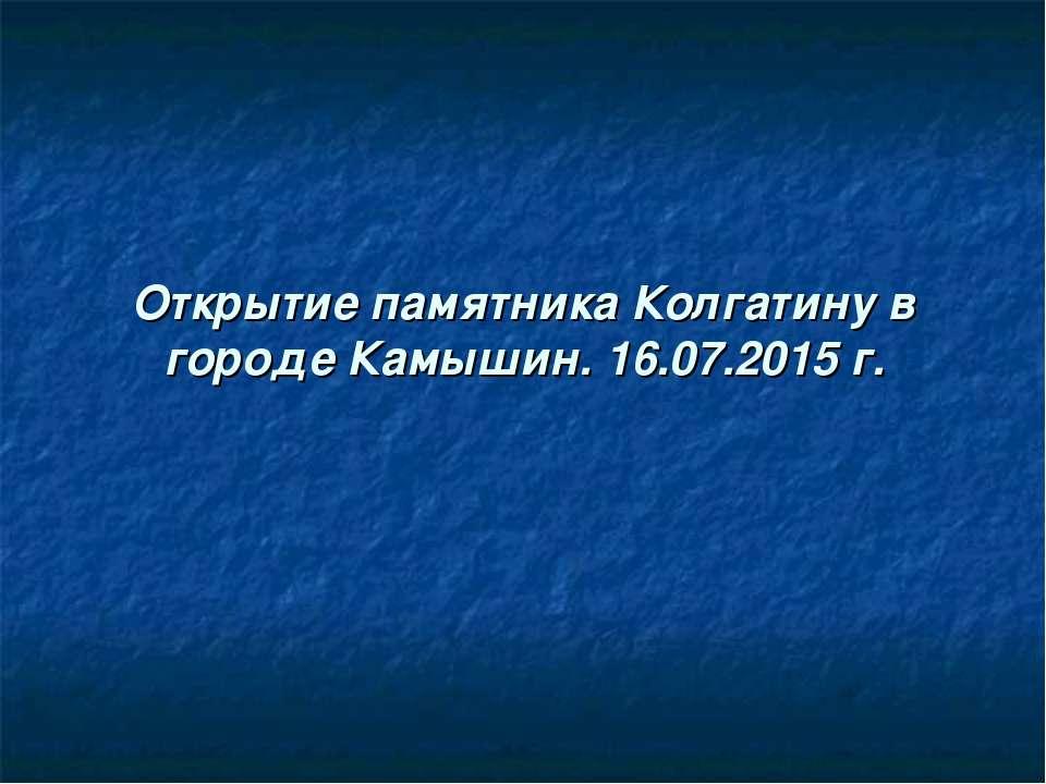 Открытие памятника Колгатину в городе Камышин. 16.07.2015 г.