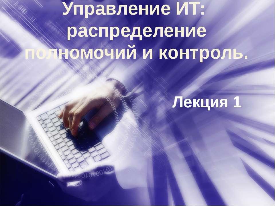 Лекция 1 Управление ИТ: распределение полномочий и контроль.