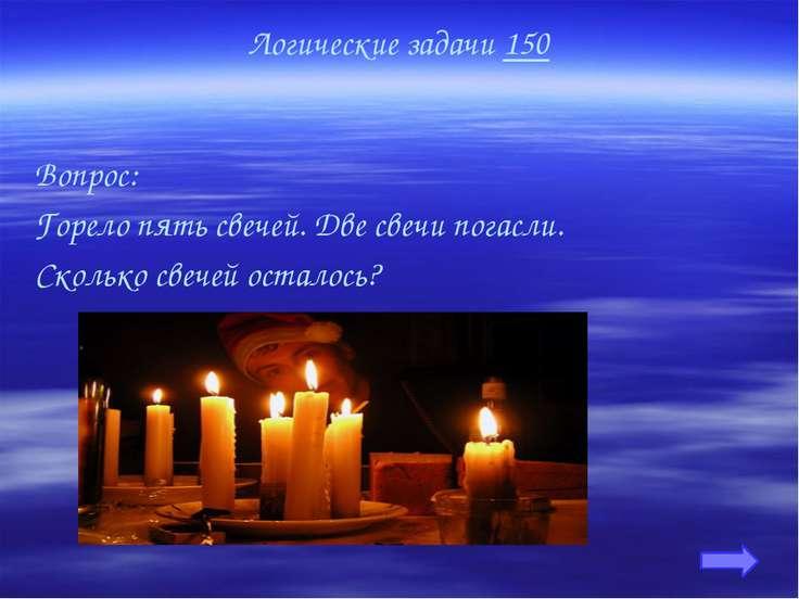 Логические задачи 150 Вопрос: Горело пять свечей. Две свечи погасли. Сколько ...