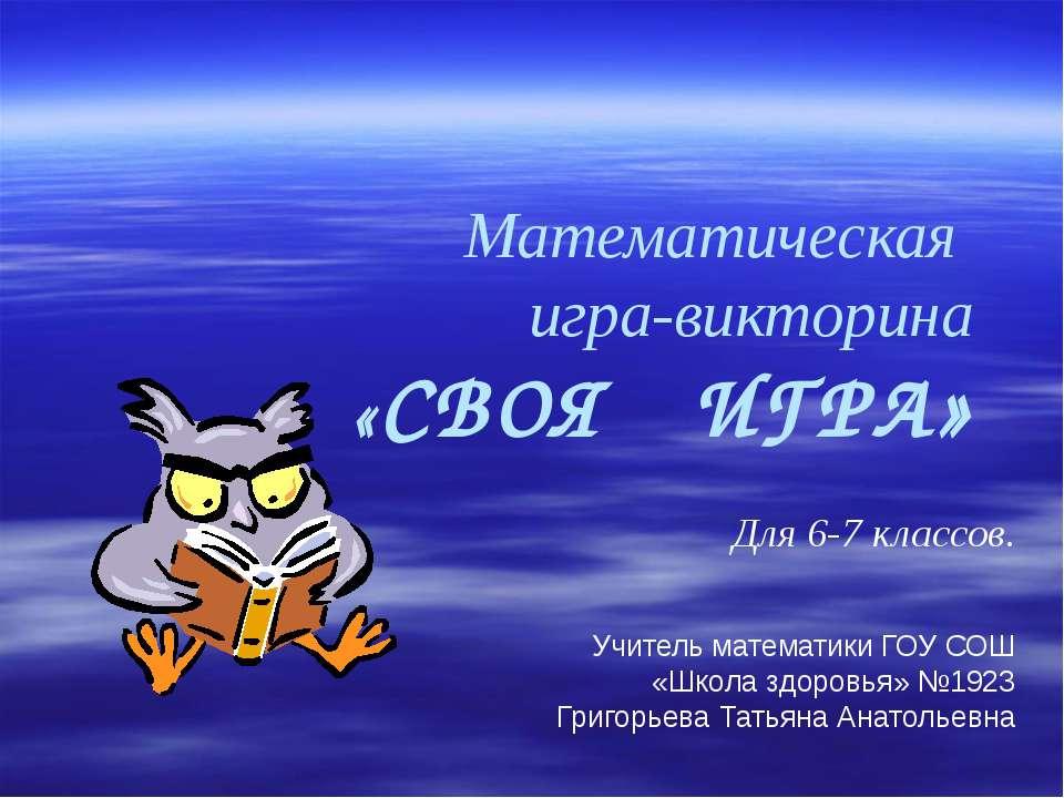 Математическая игра-викторина «СВОЯ ИГРА» Для 6-7 классов. Учитель математики...
