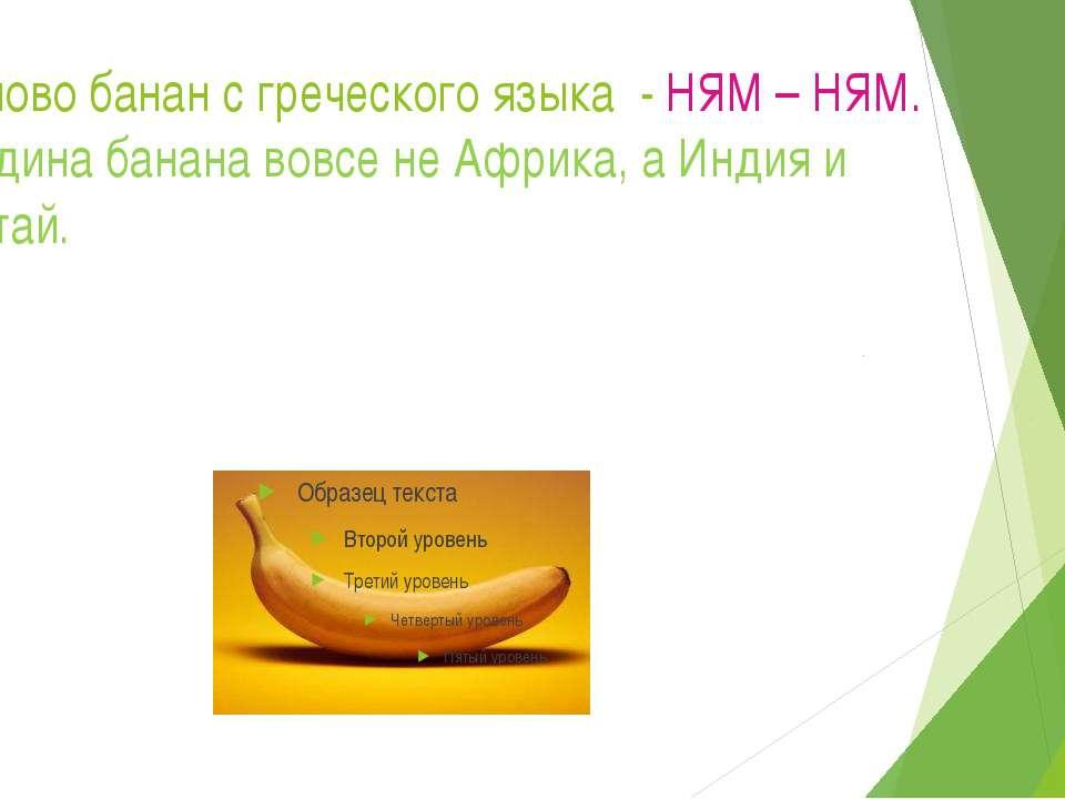 Слово банан с греческого языка - НЯМ – НЯМ. Родина банана вовсе не Африка, а ...