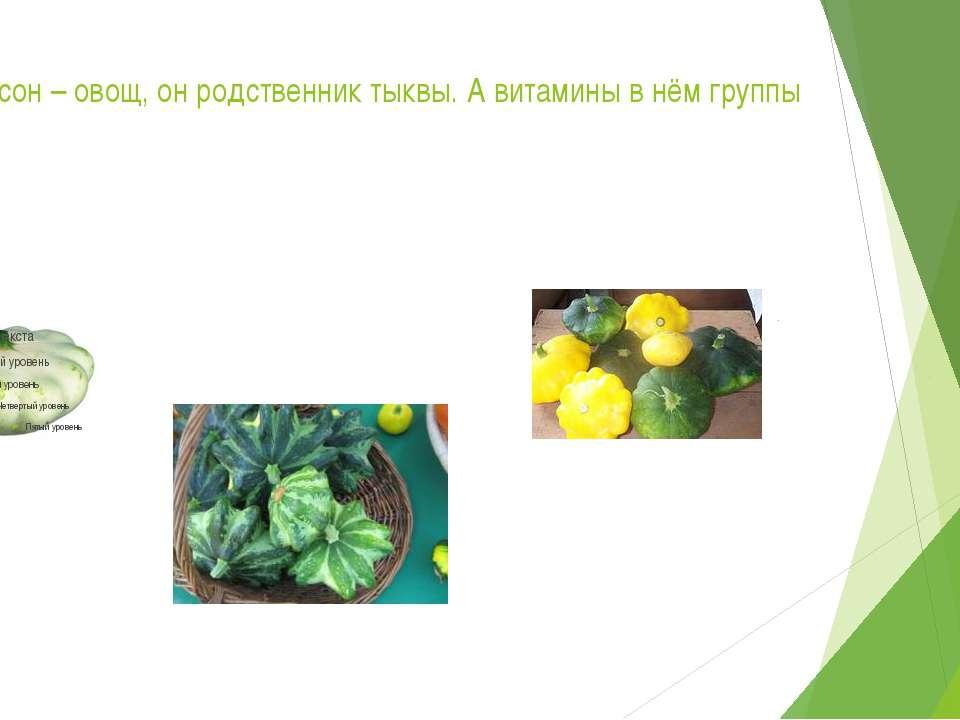 Патиссон – овощ, он родственник тыквы. А витамины в нём группы В.
