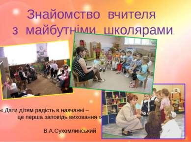 Знайомство вчителя з майбутніми школярами. « Дати дітям радість в навчанні – ...