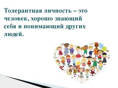 Толерантная личность – это человек, хорошо знающий себя и понимающий других л...
