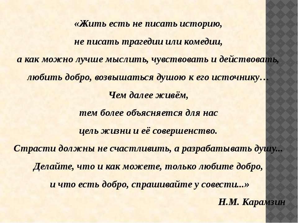 «Жить есть не писать историю, не писать трагедии или комедии, а как можно луч...