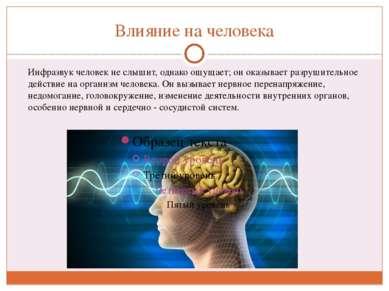 Влияние на человека Инфразвук человек не слышит, однако ощущает; он оказывает...