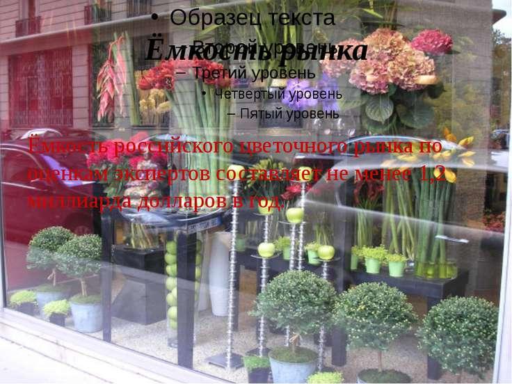 Ёмкость рынка Ёмкость российского цветочного рынка по оценкам экспертов соста...