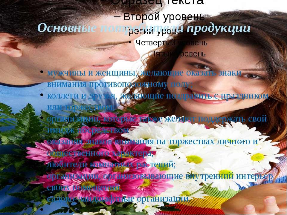 Основные потребители продукции мужчины и женщины, желающие оказать знаки вним...