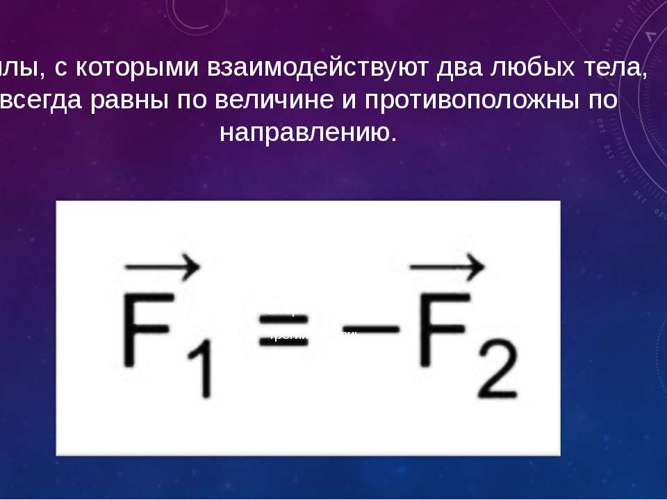 Силы, с которыми взаимодействуют два любых тела, всегда равны по величине и п...