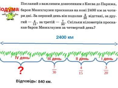 І день ІІ день ІV день ІІІ день 2400 км ? Відповідь: 840 км. Подумай!