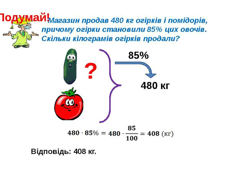 Магазин продав 480 кг огірків і помідорів, причому огірки становили 85% цих о...