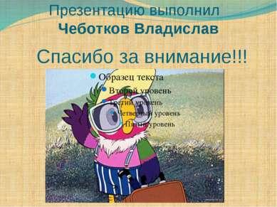Спасибо за внимание!!! Презентацию выполнил Чеботков Владислав