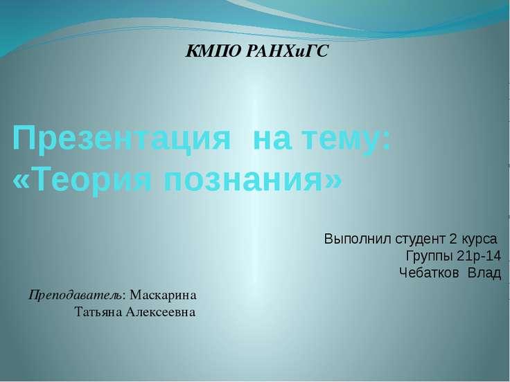 Презентация на тему: «Теория познания» КМПО РАНХиГС Выполнил студент 2 курса ...