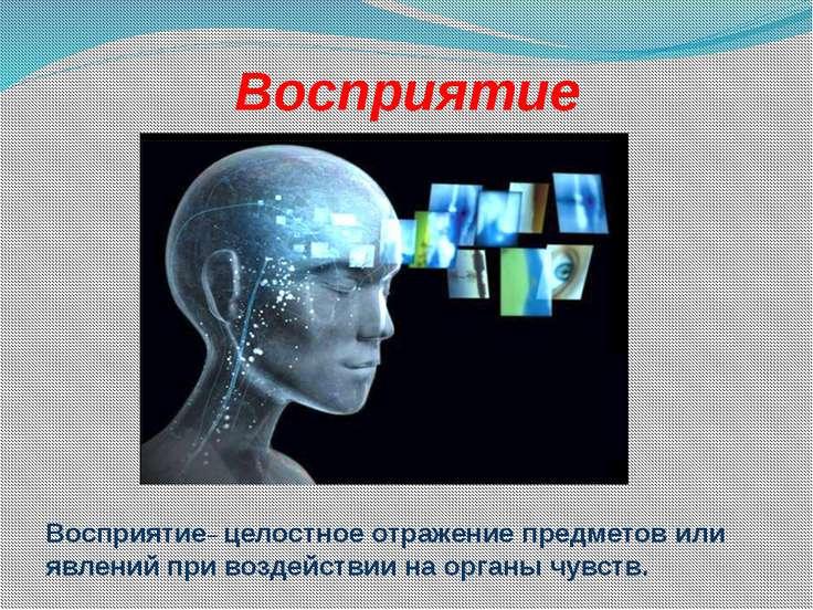 Восприятие Восприятие– целостное отражение предметов или явлений при воздейст...