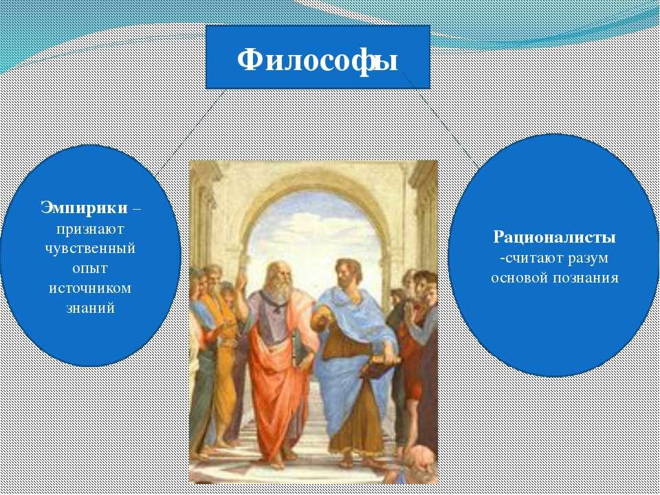 Философы Эмпирики – признают чувственный опыт источником знаний Рационалисты ...