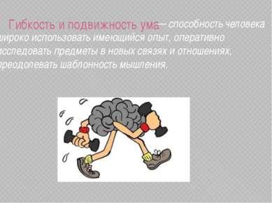 Гибкость и подвижность ума — способность человека широко использовать имеющий...