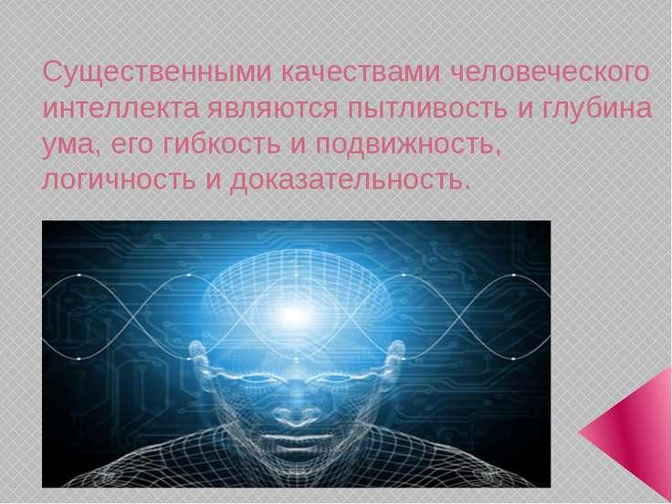 Существенными качествами человеческого интеллекта являются пытливость и глуби...
