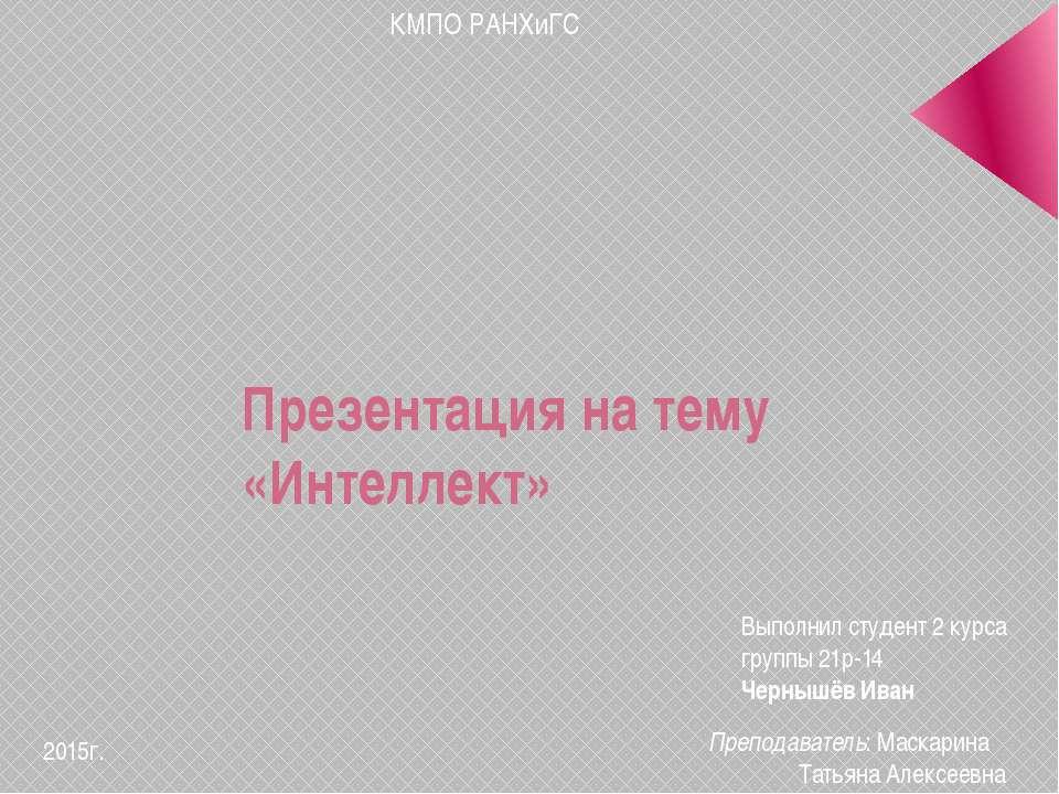 Презентация на тему «Интеллект» КМПО РАНХиГС Выполнил студент 2 курса группы ...