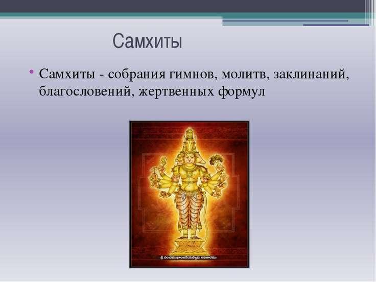 Самхиты Самхиты - собрания гимнов, молитв, заклинаний, благословений, жертвен...