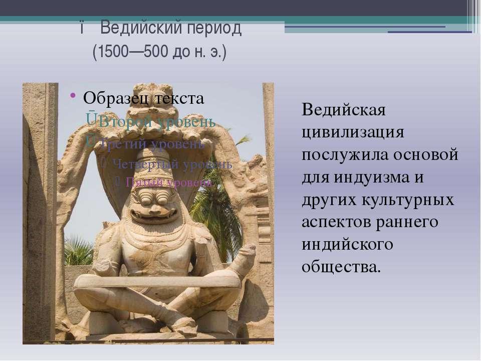 ● Ведийский период  (1500—500 до н. э.) Ведийская цивилизация послужила осн...