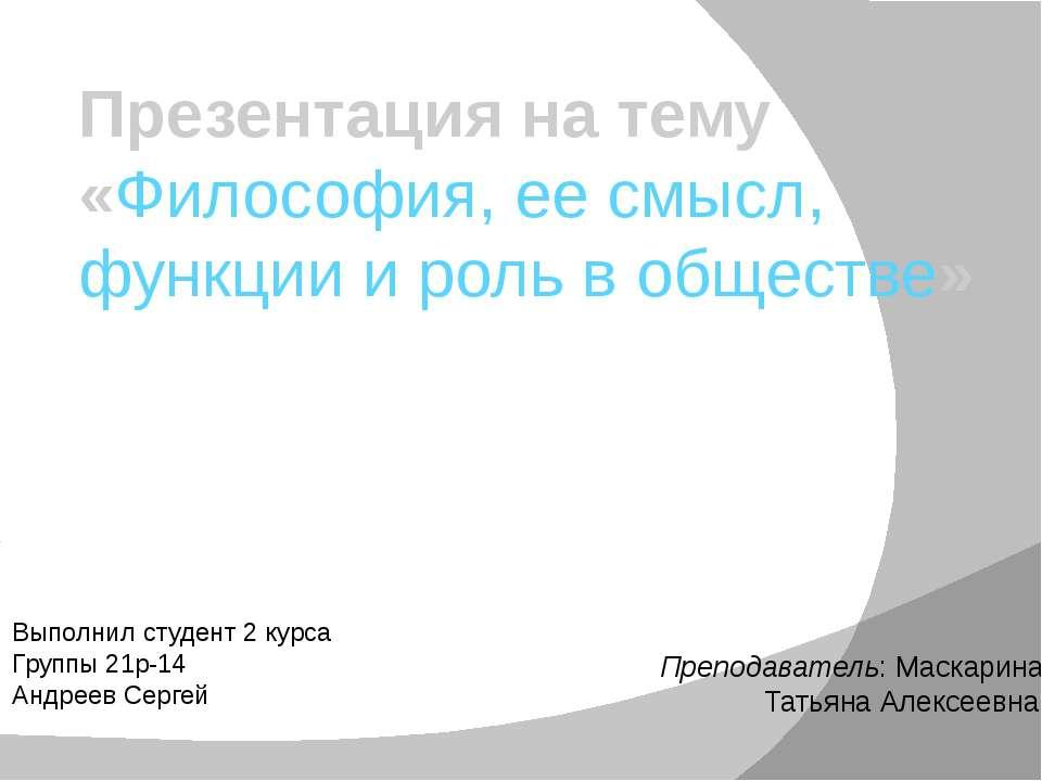 Презентация на тему «Философия, ее смысл, функции и роль в обществе» Выполнил...