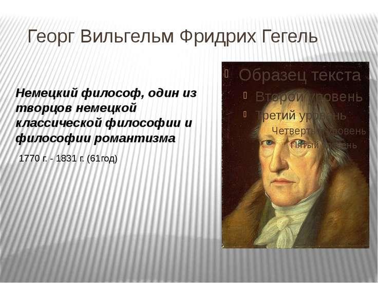 Георг Вильгельм Фридрих Гегель Немецкий философ, один из творцов немецкой кла...