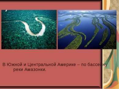 В Южной и Центральной Америке – по бассейну реки Амазонки.