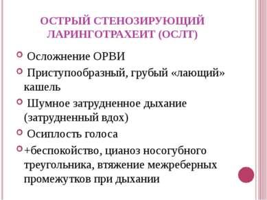 ОСТРЫЙ СТЕНОЗИРУЮЩИЙ ЛАРИНГОТРАХЕИТ (ОСЛТ) Осложнение ОРВИ Приступообразный, ...