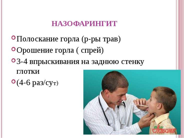 НАЗОФАРИНГИТ Полоскание горла (р-ры трав) Орошение горла ( спрей) 3-4 впрыски...
