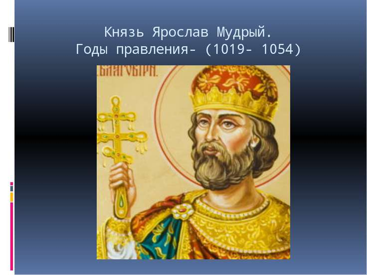 Князь Ярослав Мудрый. Годы правления- (1019- 1054)