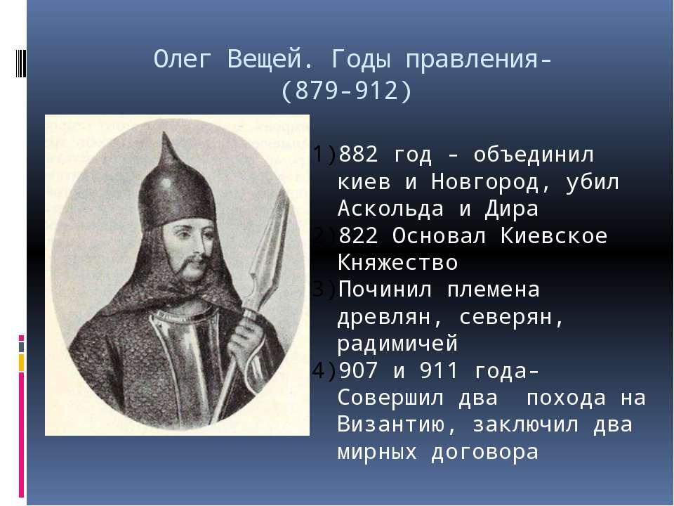 Олег Вещей. Годы правления- (879-912) 882 год - объединил киев и Новгород, уб...