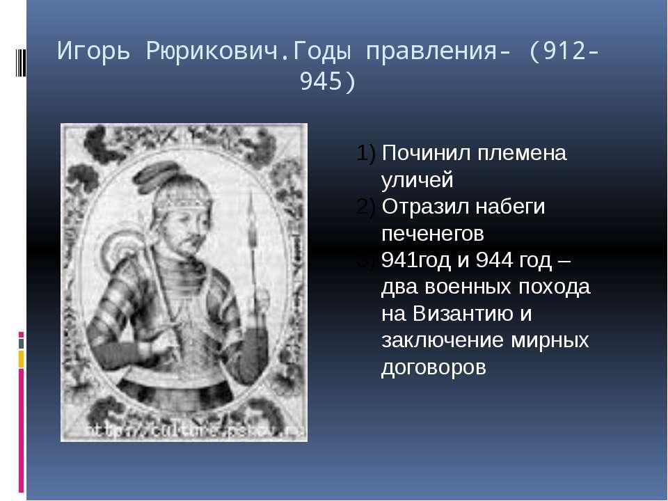 Игорь Рюрикович.Годы правления- (912- 945) Починил племена уличей Отразил наб...