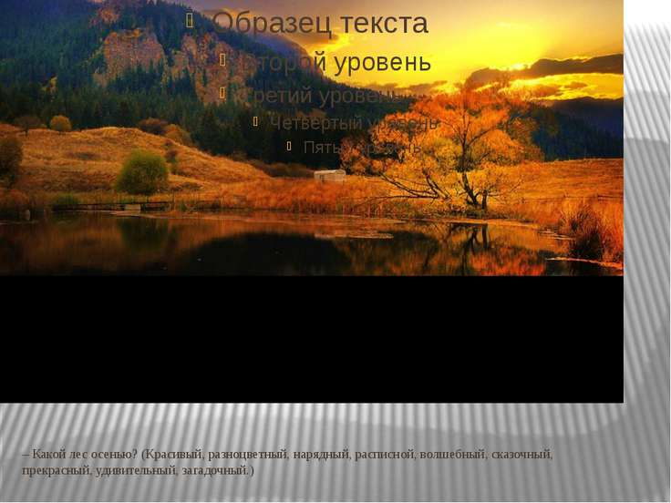 – Какой лес осенью? (Красивый, разноцветный, нарядный, расписной, волшебный, ...