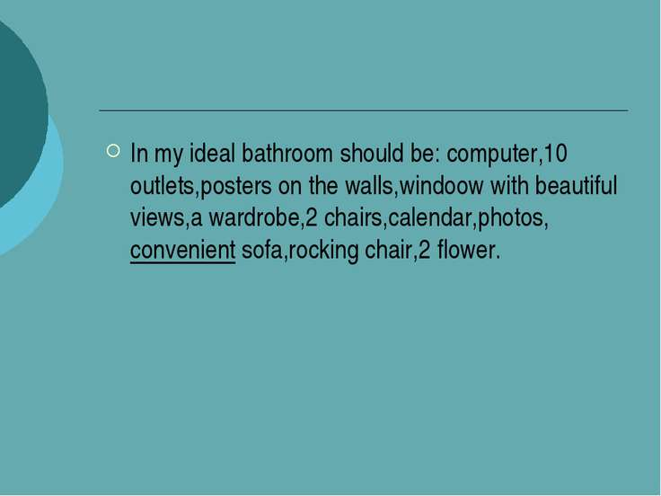 In my ideal bathroom should be: computer,10 outlets,posters on the walls,wind...