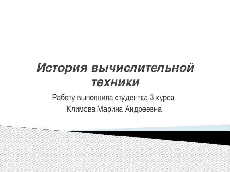 История вычислительной техники Работу выполнила студентка 3 курса Климова Мар...