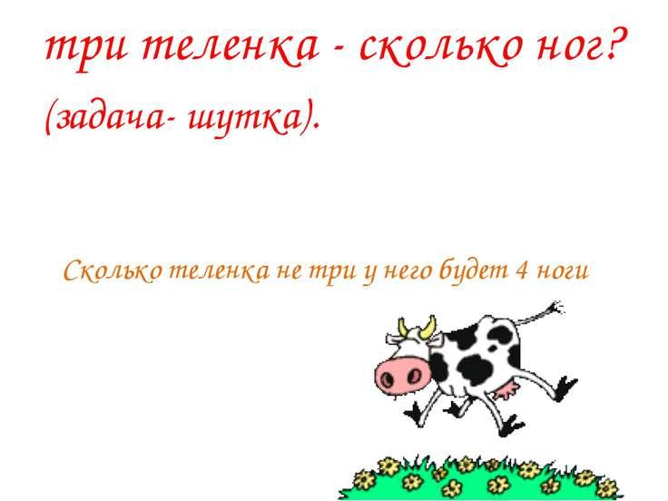 Сколько теленка не три у него будет 4 ноги три теленка - сколько ног? (задача...
