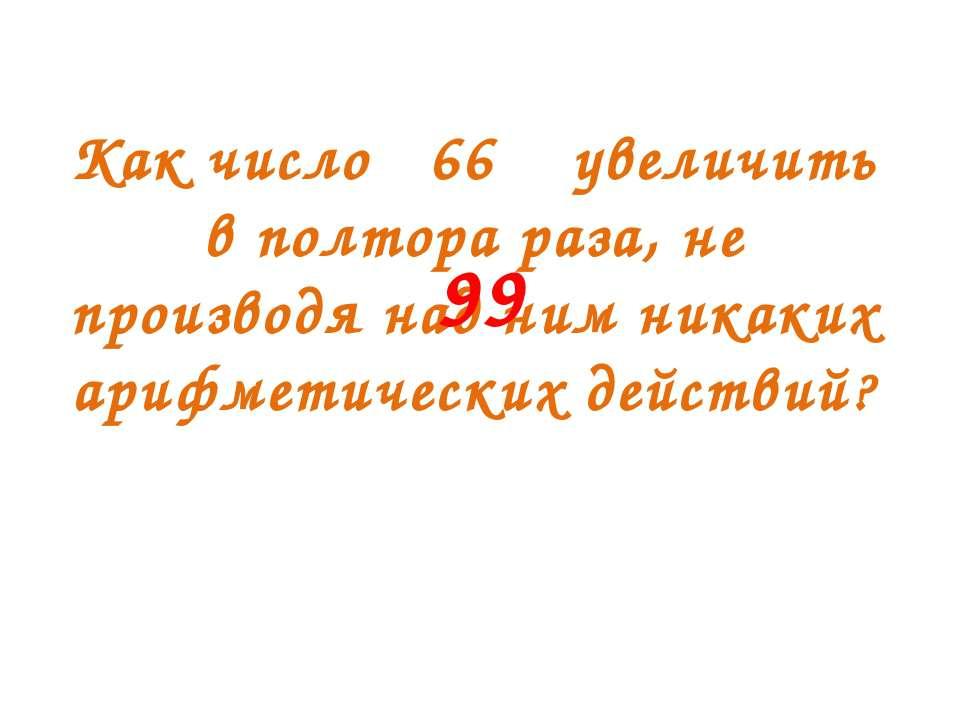 99 Как число 66 увеличить в полтора раза, не производя над ним никаких арифме...