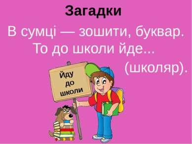 Загадки В сумцi — зошити, буквар. То до школи йде... (школяр). Йду до школи