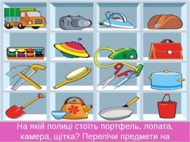 На якій полиці стоїть портфель, лопата, камера, щітка? Перелічи предмети на н...