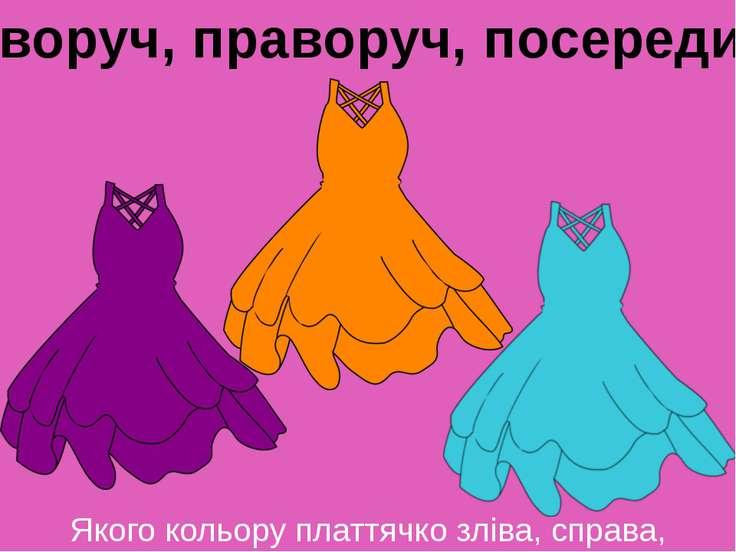 Якого кольору платтячко зліва, справа, посередині? Ліворуч, праворуч, посередині