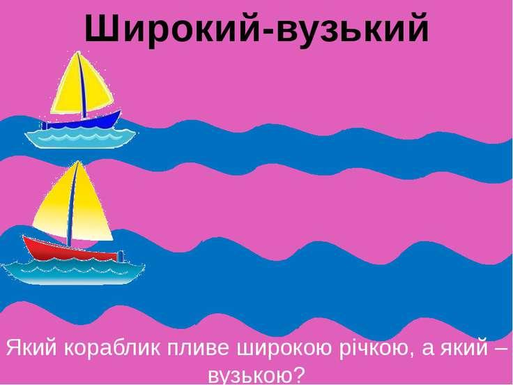 Який кораблик пливе широкою річкою, а який – вузькою? Широкий-вузький