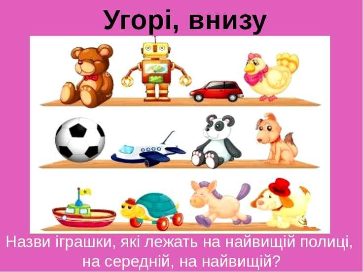 Назви іграшки, які лежать на найвищій полиці, на середній, на найвищій? Угорі...