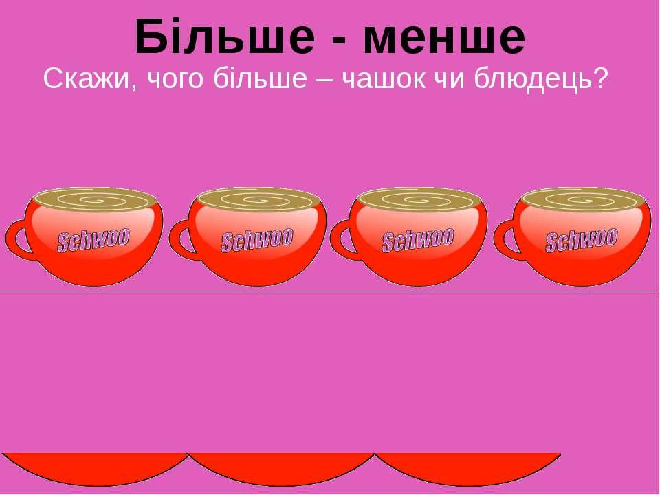 Скажи, чого більше – чашок чи блюдець? Більше - менше