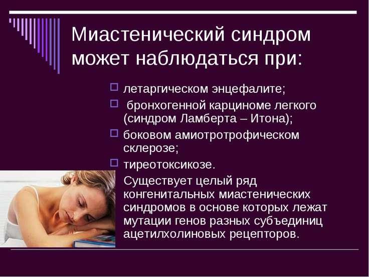 Миастенический синдром может наблюдаться при: летаргическом энцефалите; бронх...