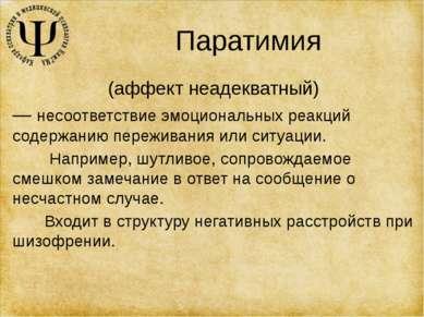 Паратимия (аффект неадекватный) — несоответствие эмоциональных реакций содерж...